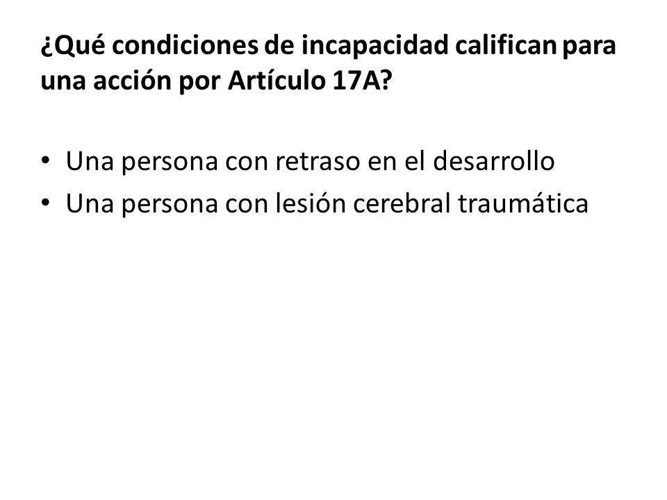 ¿Qué condiciones de incapacidad califican para una acción por Artículo 17A.