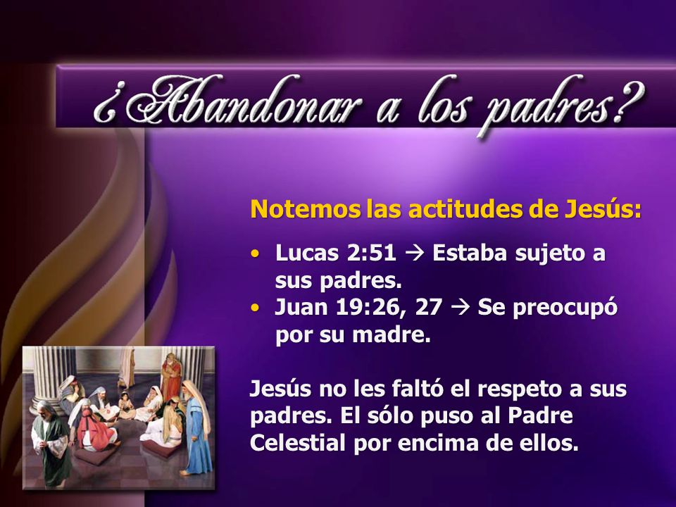 Notemos las actitudes de Jesús: Lucas 2:51  Estaba sujeto a sus padres.Lucas 2:51  Estaba sujeto a sus padres.
