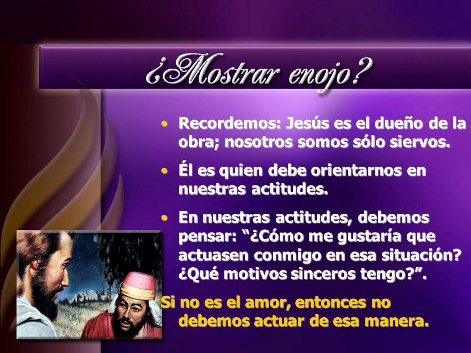 Recordemos: Jesús es el dueño de la obra; nosotros somos sólo siervos.Recordemos: Jesús es el dueño de la obra; nosotros somos sólo siervos.