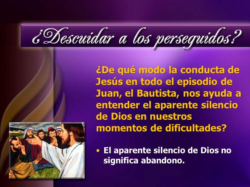 ¿De qué modo la conducta de Jesús en todo el episodio de Juan, el Bautista, nos ayuda a entender el aparente silencio de Dios en nuestros momentos de dificultades.