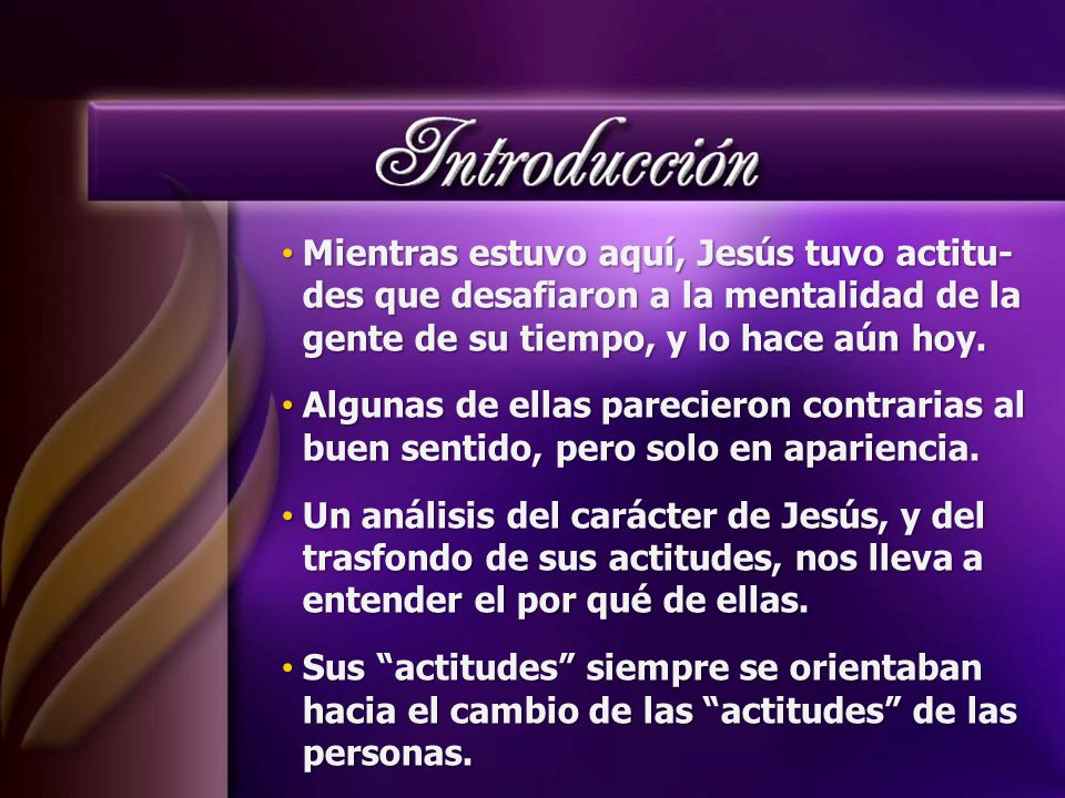 Mientras estuvo aquí, Jesús tuvo actitu- des que desafiaron a la mentalidad de la gente de su tiempo, y lo hace aún hoy.