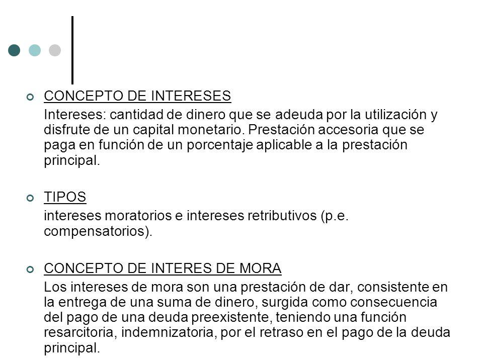 CONCEPTO DE INTERESES Intereses: cantidad de dinero que se adeuda por la utilización y disfrute de un capital monetario.