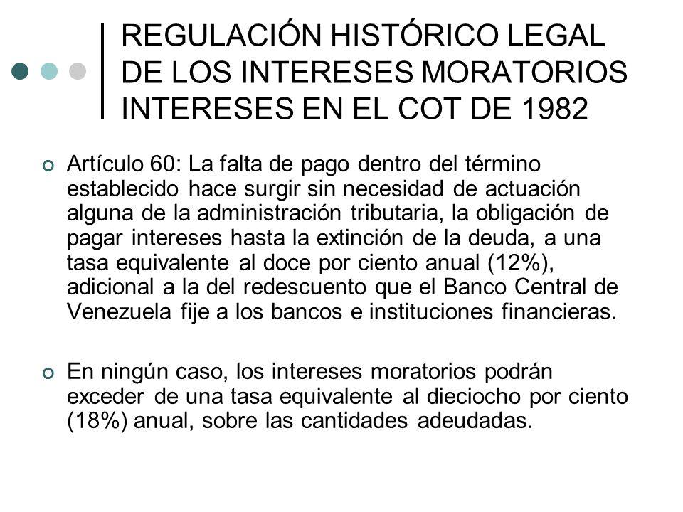 Artículo 60: La falta de pago dentro del término establecido hace surgir sin necesidad de actuación alguna de la administración tributaria, la obligación de pagar intereses hasta la extinción de la deuda, a una tasa equivalente al doce por ciento anual (12%), adicional a la del redescuento que el Banco Central de Venezuela fije a los bancos e instituciones financieras.