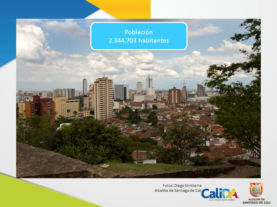 Fotos: Diego Sinisterra Alcaldía de Santiago de Cali Población 2.344.703 habitantes Población 2.344.703 habitantes
