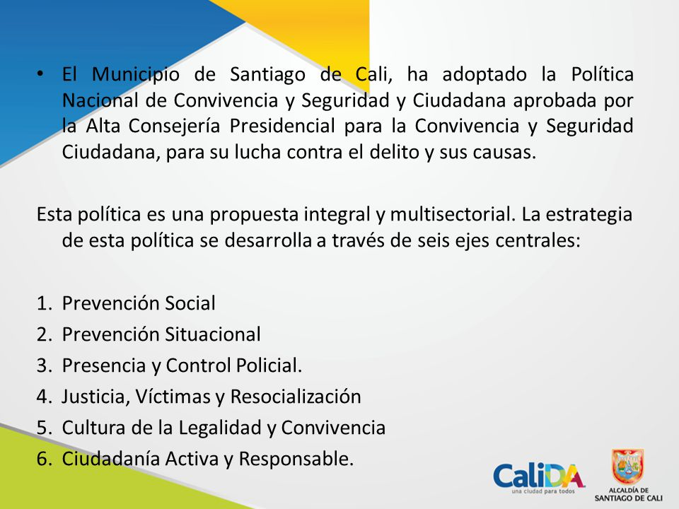 El Municipio de Santiago de Cali, ha adoptado la Política Nacional de Convivencia y Seguridad y Ciudadana aprobada por la Alta Consejería Presidencial para la Convivencia y Seguridad Ciudadana, para su lucha contra el delito y sus causas.