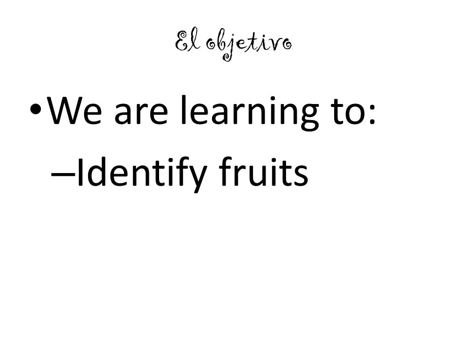 El objetivo We are learning to: – Identify fruits