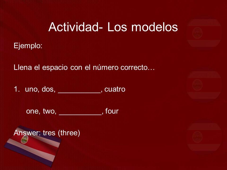 Actividad- Los modelos Ejemplo: Llena el espacio con el número correcto… 1.uno, dos, __________, cuatro one, two, __________, four Answer: tres (three)