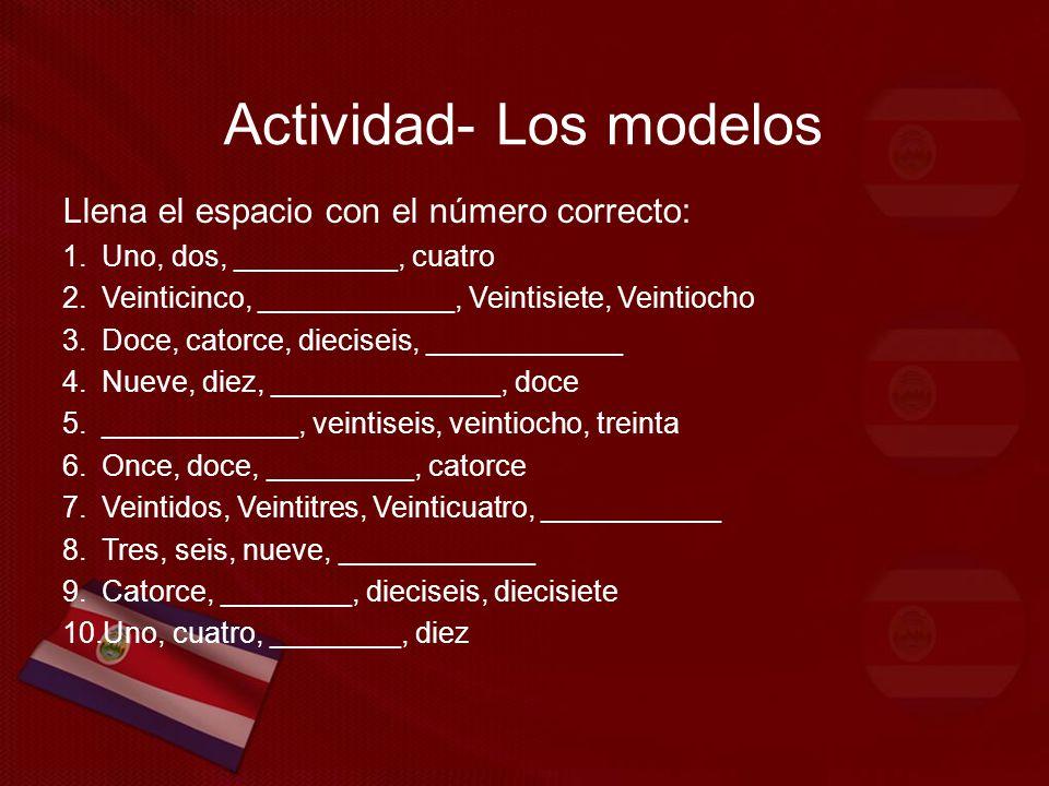 Actividad- Los modelos Llena el espacio con el número correcto: 1.Uno, dos, __________, cuatro 2.Veinticinco, ____________, Veintisiete, Veintiocho 3.Doce, catorce, dieciseis, ____________ 4.Nueve, diez, ______________, doce 5.____________, veintiseis, veintiocho, treinta 6.Once, doce, _________, catorce 7.Veintidos, Veintitres, Veinticuatro, ___________ 8.Tres, seis, nueve, ____________ 9.Catorce, ________, dieciseis, diecisiete 10.Uno, cuatro, ________, diez