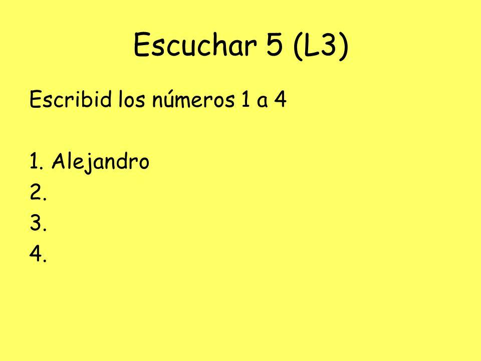 Escuchar 5 (L3) Escribid los números 1 a 4 1. Alejandro 2. 3. 4.