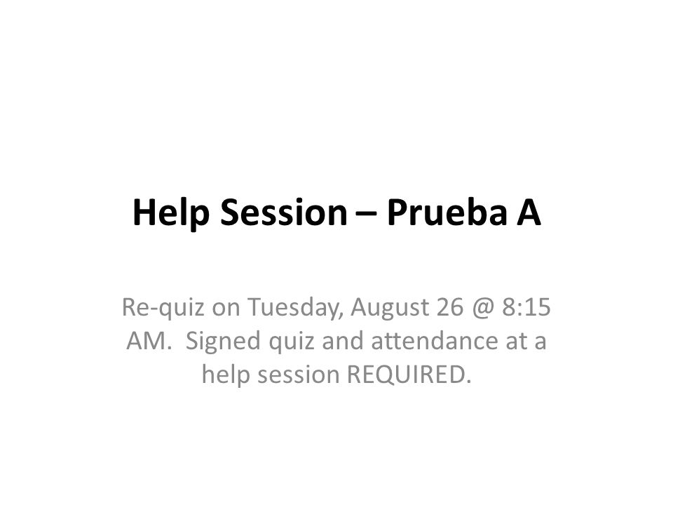 Help Session – Prueba A Re-quiz on Tuesday, August 26 @ 8:15 AM.