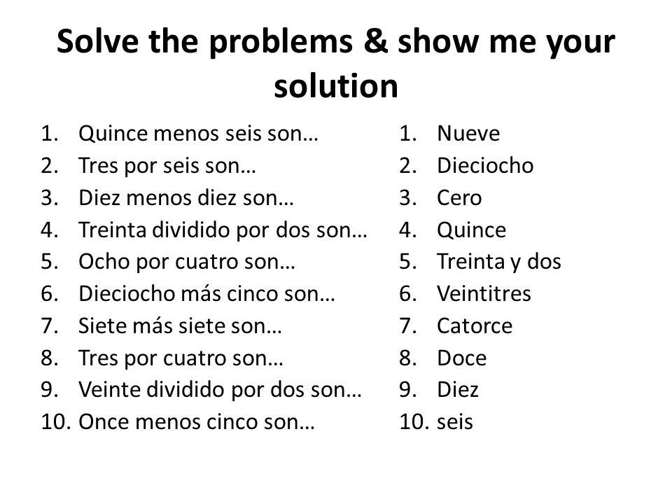 Solve the problems & show me your solution 1.Quince menos seis son… 2.Tres por seis son… 3.Diez menos diez son… 4.Treinta dividido por dos son… 5.Ocho por cuatro son… 6.Dieciocho más cinco son… 7.Siete más siete son… 8.Tres por cuatro son… 9.Veinte dividido por dos son… 10.Once menos cinco son… 1.Nueve 2.Dieciocho 3.Cero 4.Quince 5.Treinta y dos 6.Veintitres 7.Catorce 8.Doce 9.Diez 10.seis