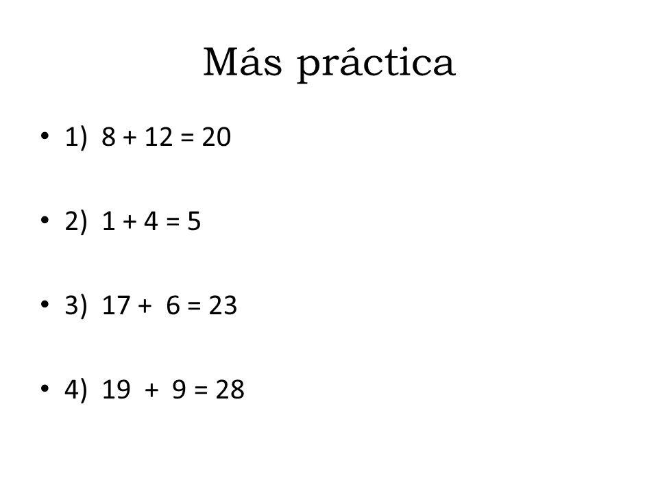 Más práctica 1) 8 + 12 = 20 2) 1 + 4 = 5 3) 17 + 6 = 23 4) 19 + 9 = 28