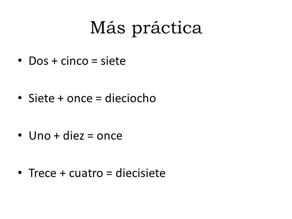 Más práctica Dos + cinco = siete Siete + once = dieciocho Uno + diez = once Trece + cuatro = diecisiete