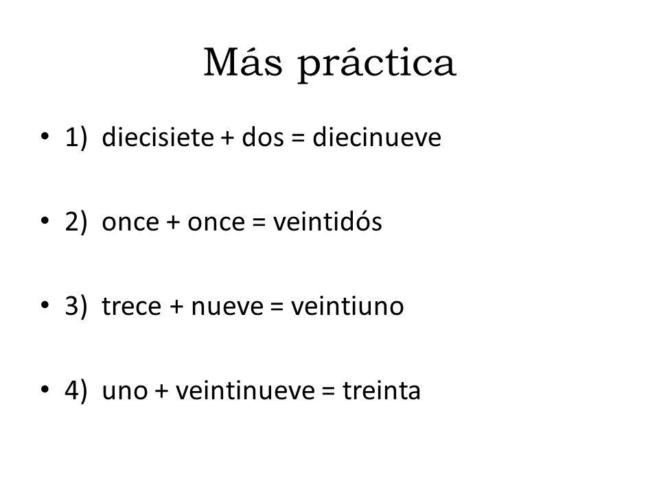 Más práctica 1) diecisiete + dos = diecinueve 2) once + once = veintidós 3) trece + nueve = veintiuno 4) uno + veintinueve = treinta