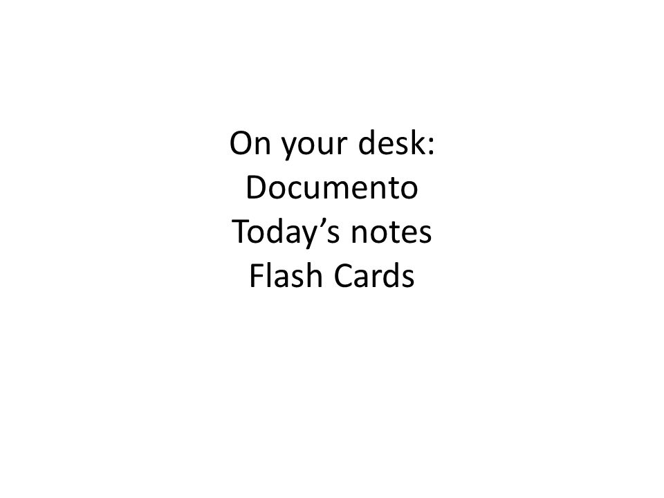 On your desk: Documento Today's notes Flash Cards