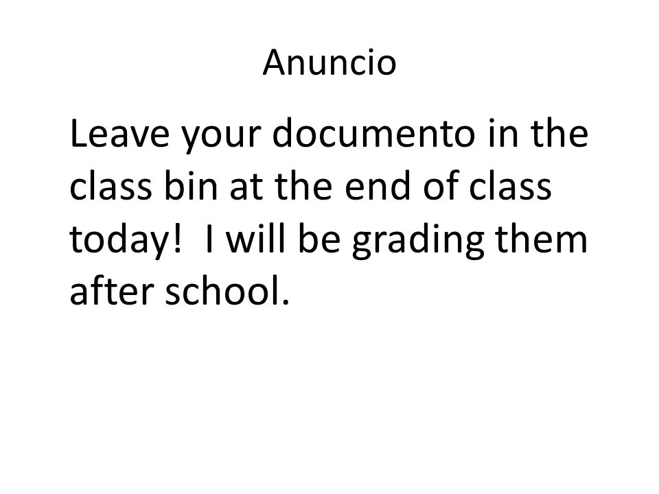 Anuncio Leave your documento in the class bin at the end of class today.