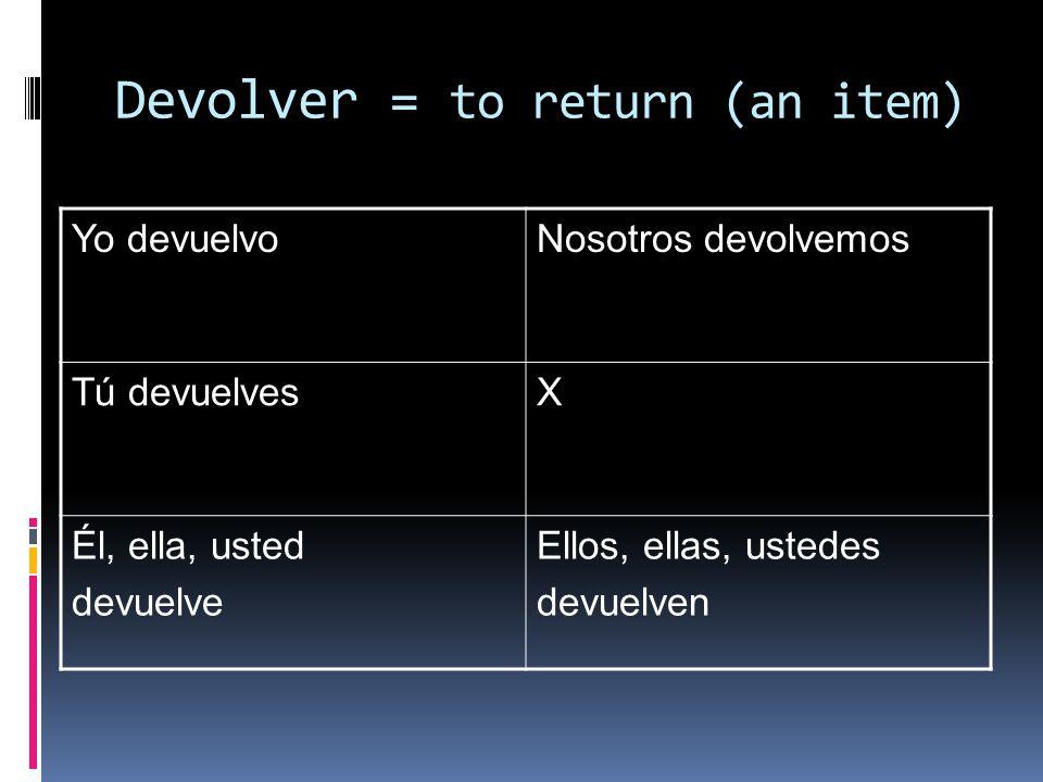 Devolver = to return (an item) Yo devuelvoNosotros devolvemos Tú devuelvesX Él, ella, usted devuelve Ellos, ellas, ustedes devuelven