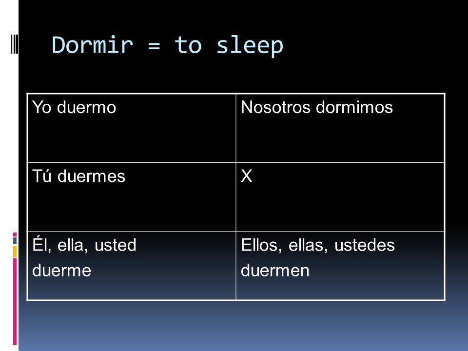 Dormir = to sleep Yo duermoNosotros dormimos Tú duermesX Él, ella, usted duerme Ellos, ellas, ustedes duermen