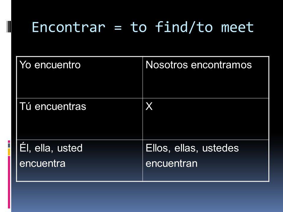 Encontrar = to find/to meet Yo encuentroNosotros encontramos Tú encuentrasX Él, ella, usted encuentra Ellos, ellas, ustedes encuentran