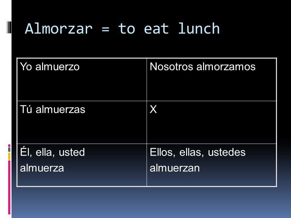 Almorzar = to eat lunch Yo almuerzoNosotros almorzamos Tú almuerzasX Él, ella, usted almuerza Ellos, ellas, ustedes almuerzan
