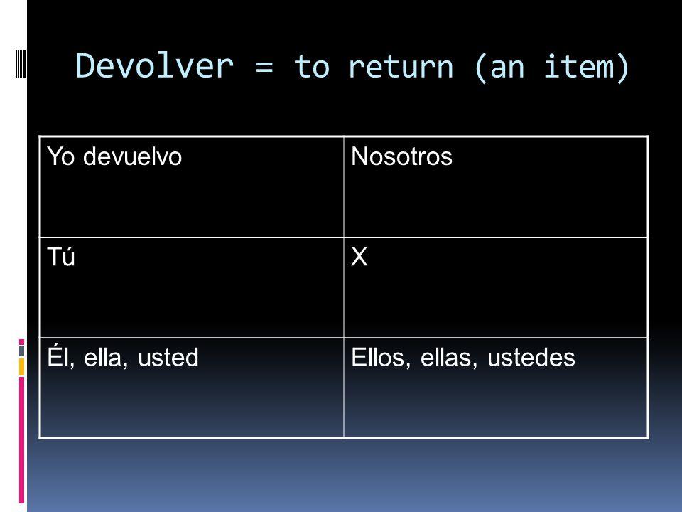 Devolver = to return (an item) Yo devuelvoNosotros TúX Él, ella, ustedEllos, ellas, ustedes