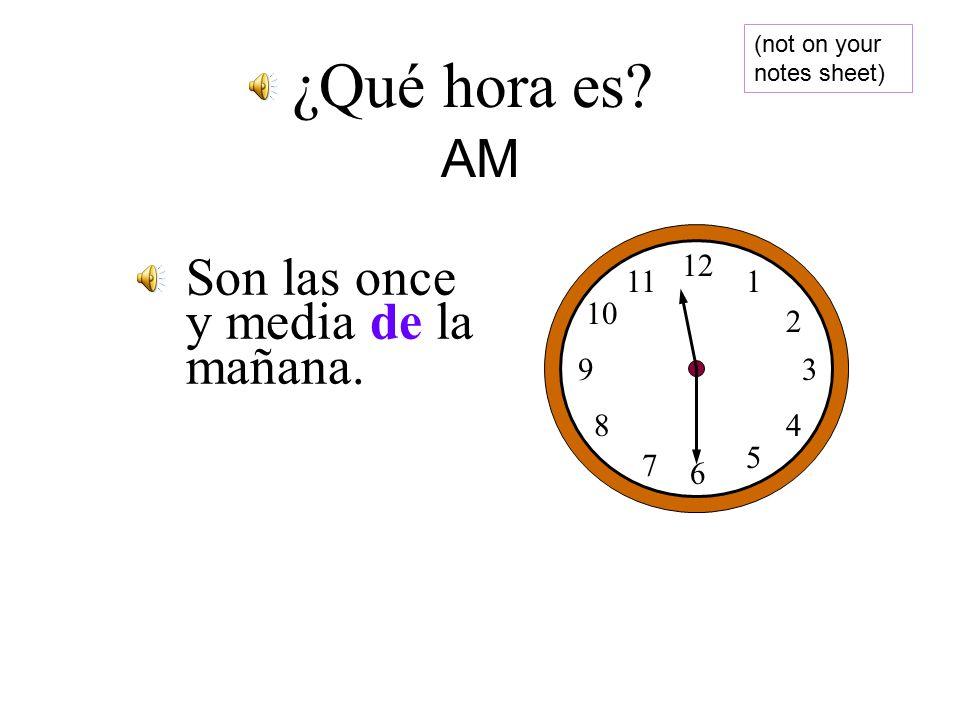 Son las seis de la mañana. 12 1 2 3 4 5 6 7 8 9 10 11 ¿Qué hora es AM (not on your notes sheet)