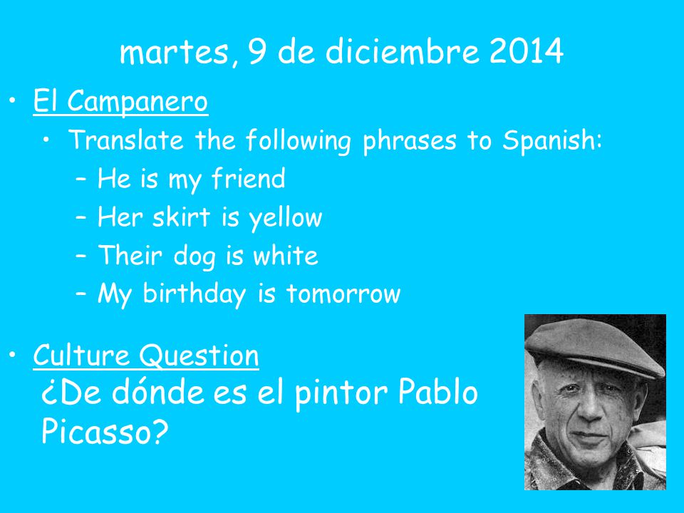 El Campanero Translate the following phrases to Spanish: –He is my friend –Her skirt is yellow –Their dog is white –My birthday is tomorrow Culture Question ¿De dónde es el pintor Pablo Picasso.
