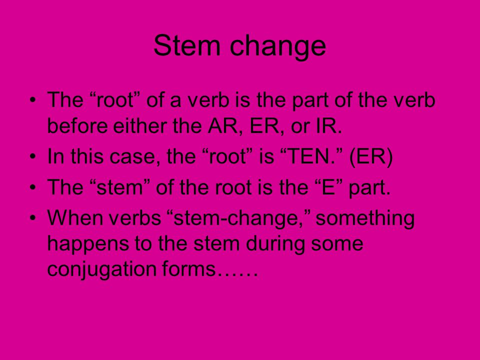 Stem change The root of a verb is the part of the verb before either the AR, ER, or IR.