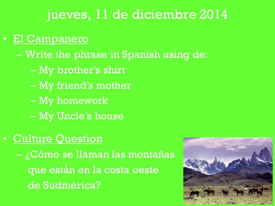 El Campanero –Write the phrase in Spanish using de: –My brother's shirt –My friend's mother –My homework –My Uncle's house Culture Question –¿Cómo se llaman las montañas que están en la costa oeste de Sudmérica.