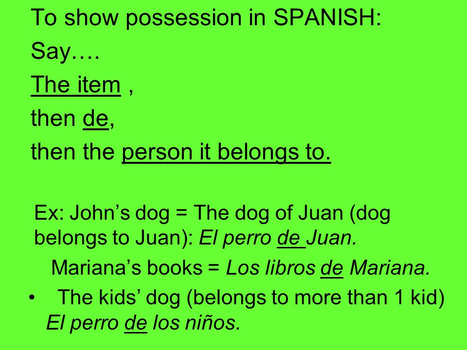 To show possession in SPANISH: Say…. The item, then de, then the person it belongs to.