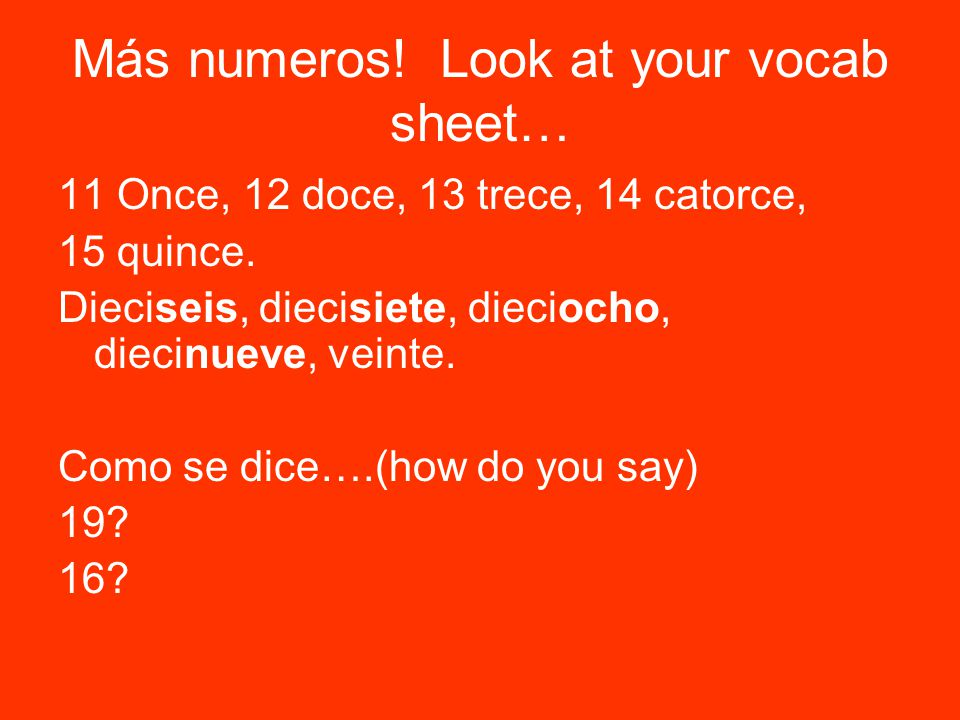 Más numeros. Look at your vocab sheet… 11 Once, 12 doce, 13 trece, 14 catorce, 15 quince.