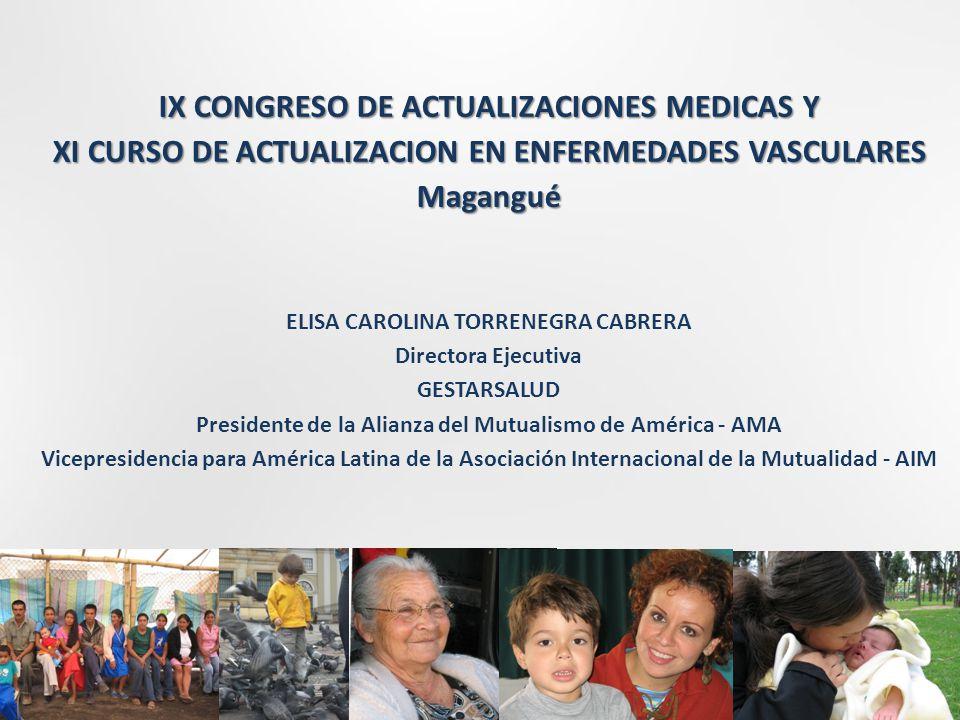 IX CONGRESO DE ACTUALIZACIONES MEDICAS Y XI CURSO DE ACTUALIZACION EN ENFERMEDADES VASCULARES Magangué ELISA CAROLINA TORRENEGRA CABRERA Directora Ejecutiva GESTARSALUD Presidente de la Alianza del Mutualismo de América - AMA Vicepresidencia para América Latina de la Asociación Internacional de la Mutualidad - AIM Agosto 16 de 2014 1 1 1