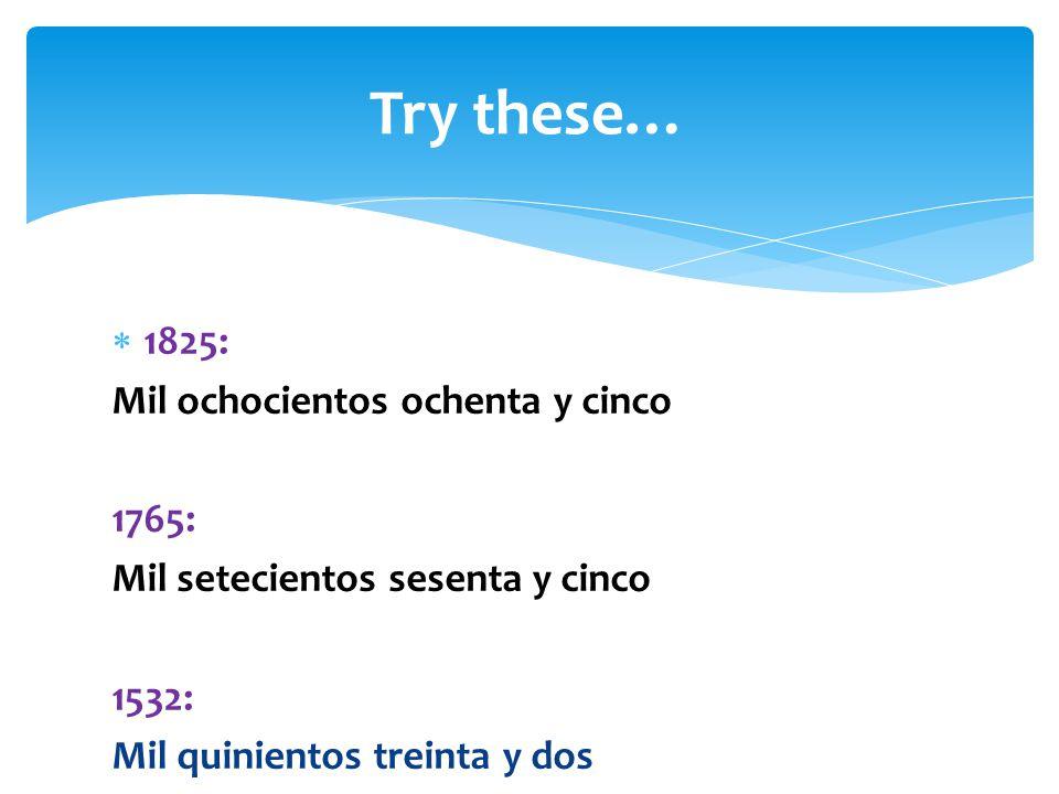  1825: Mil ochocientos ochenta y cinco 1765: Mil setecientos sesenta y cinco 1532: Mil quinientos treinta y dos Try these…