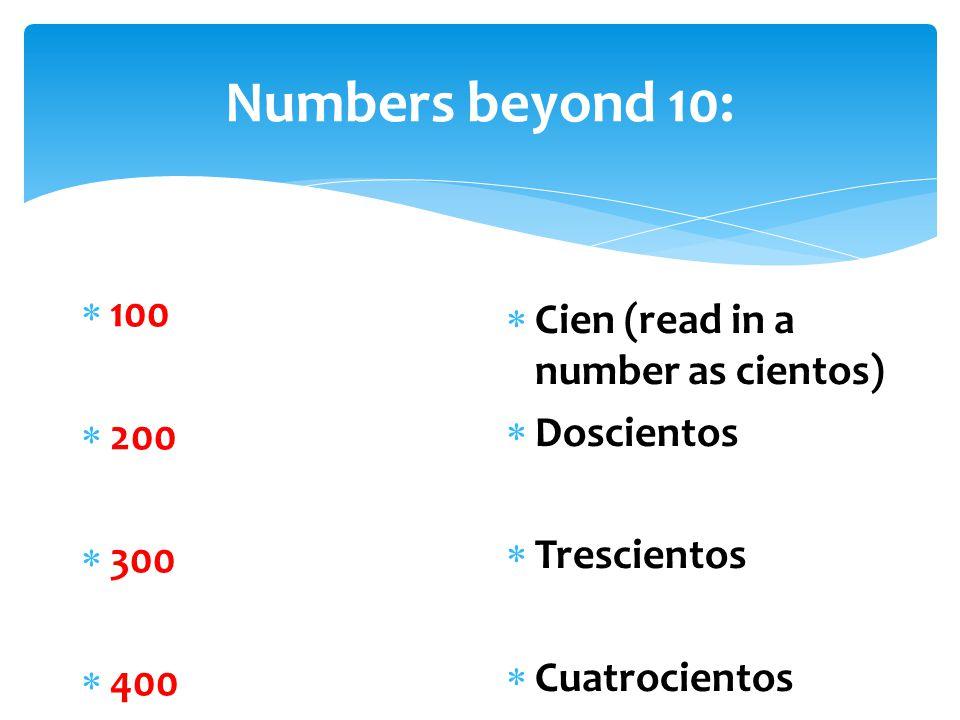 Numbers beyond 10:  100  200  300  400  Cien (read in a number as cientos)  Doscientos  Trescientos  Cuatrocientos