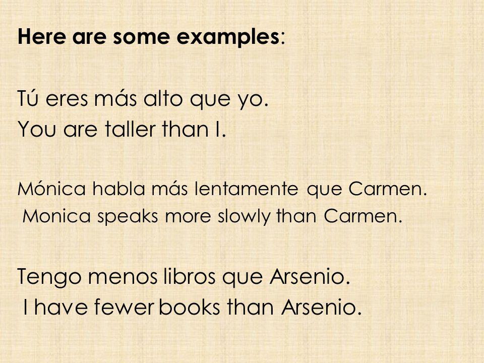 Here are some examples : Tú eres más alto que yo. You are taller than I.
