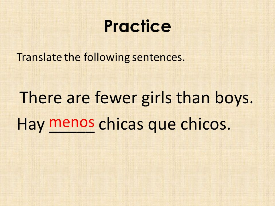 Practice Translate the following sentences. There are fewer girls than boys.