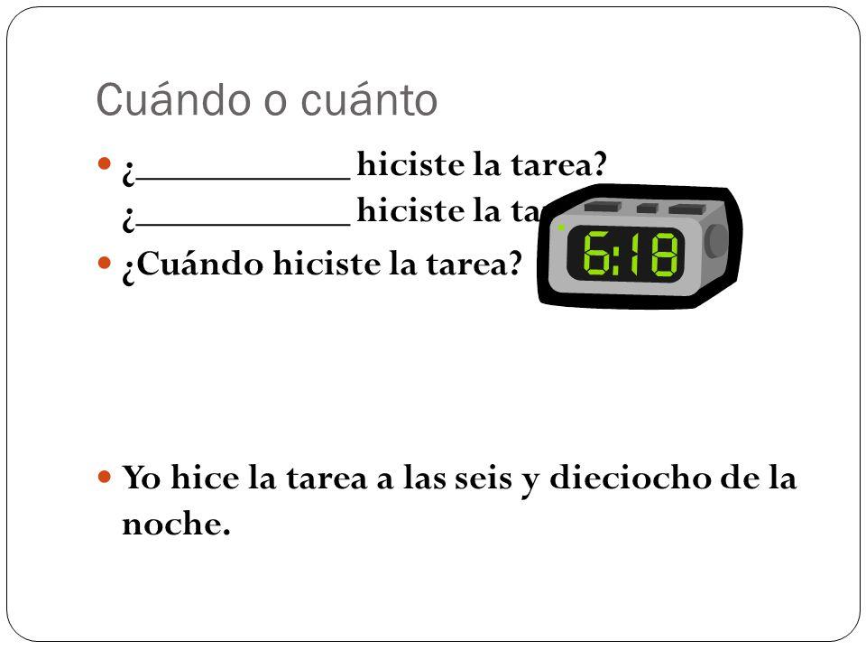 Cuándo o cuánto ¿___________ hiciste la tarea. ¿___________ hiciste la tarea.