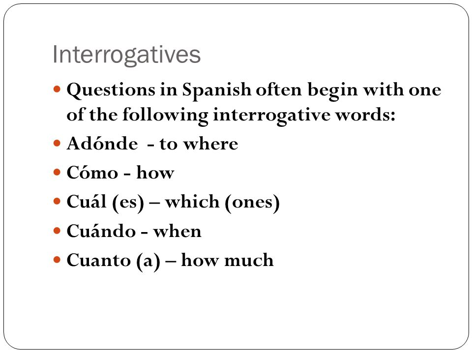 Interrogatives Questions in Spanish often begin with one of the following interrogative words: Adónde - to where Cómo - how Cuál (es) – which (ones) Cuándo - when Cuanto (a) – how much