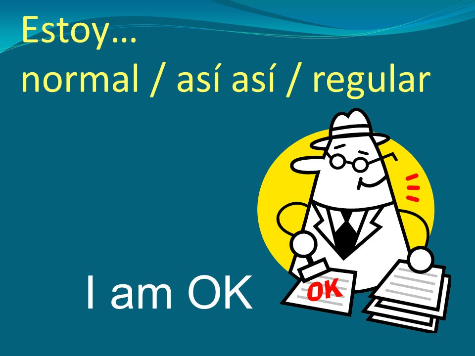I am OK Estoy… normal / así así / regular