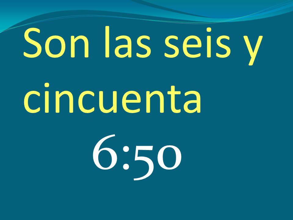 Son las seis y cincuenta 6:50