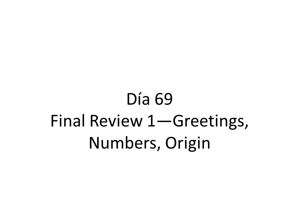 Día 69 Final Review 1—Greetings, Numbers, Origin
