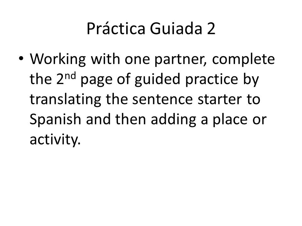 Práctica Guiada 2 Working with one partner, complete the 2 nd page of guided practice by translating the sentence starter to Spanish and then adding a place or activity.
