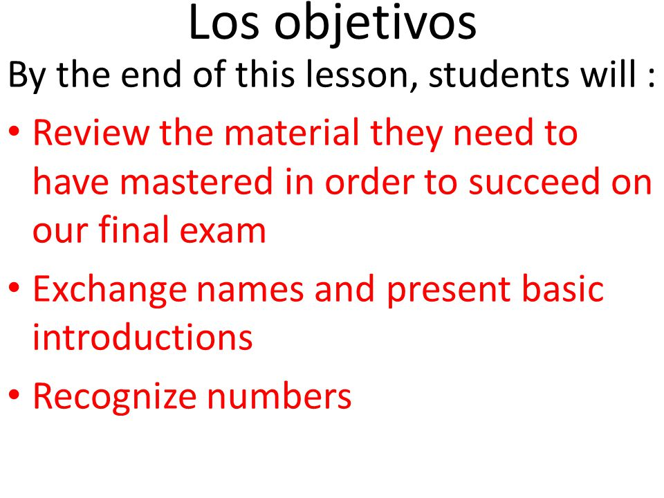 Los objetivos By the end of this lesson, students will : Review the material they need to have mastered in order to succeed on our final exam Exchange names and present basic introductions Recognize numbers