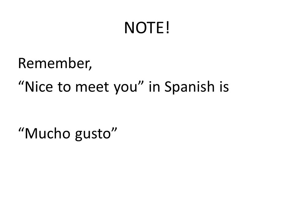 NOTE! Remember, Nice to meet you in Spanish is Mucho gusto