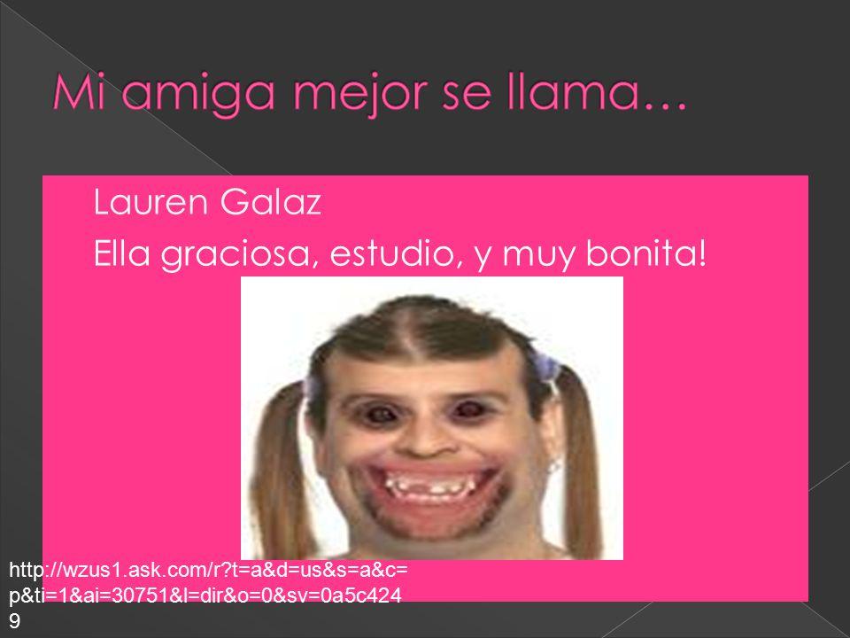  Lauren Galaz  Ella graciosa, estudio, y muy bonita.