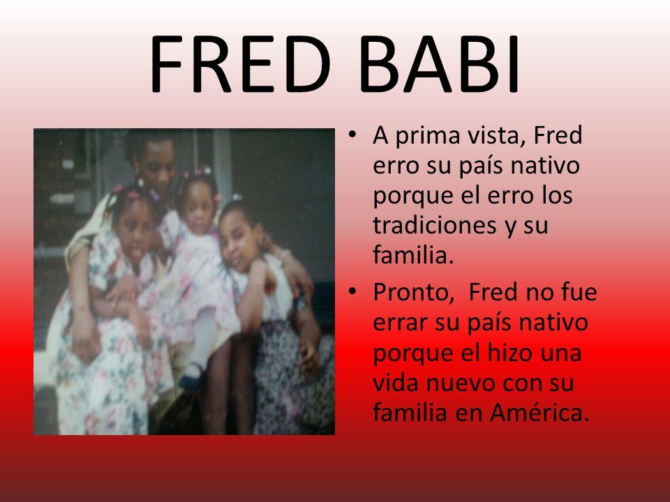 FRED BABI A prima vista, Fred erro su país nativo porque el erro los tradiciones y su familia.