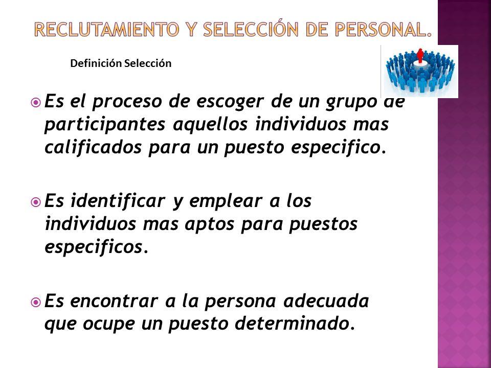  Es el proceso de escoger de un grupo de participantes aquellos individuos mas calificados para un puesto especifico.