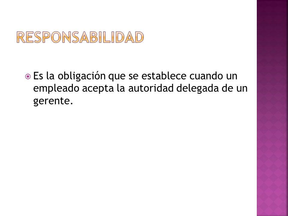  Es la obligación que se establece cuando un empleado acepta la autoridad delegada de un gerente.