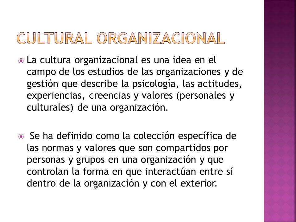  La cultura organizacional es una idea en el campo de los estudios de las organizaciones y de gestión que describe la psicología, las actitudes, experiencias, creencias y valores (personales y culturales) de una organización.