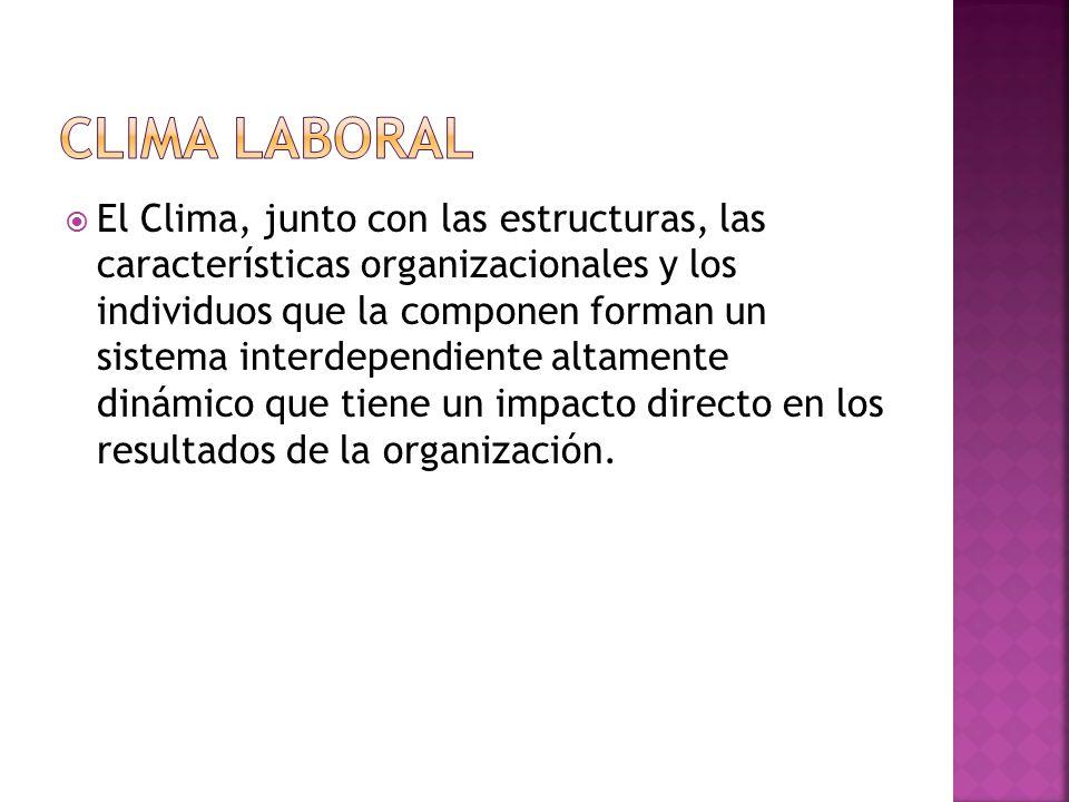  El Clima, junto con las estructuras, las características organizacionales y los individuos que la componen forman un sistema interdependiente altamente dinámico que tiene un impacto directo en los resultados de la organización.